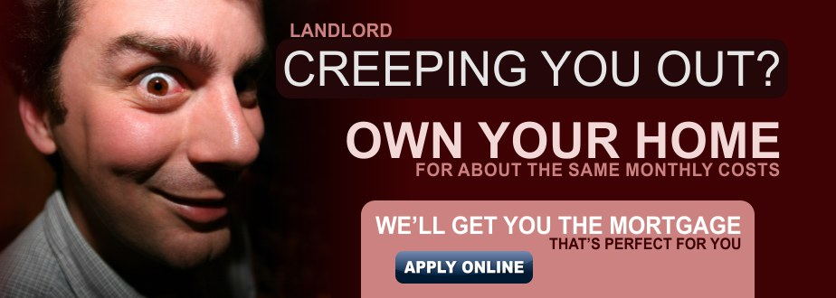 Landlord creeping you out? Get a mortgage for the same monthly amount.