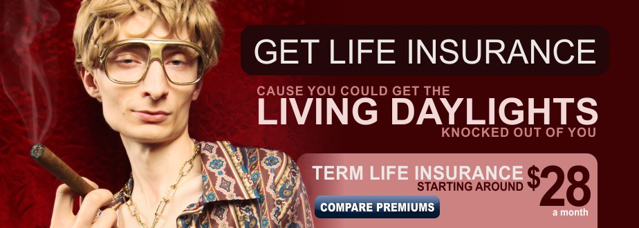 Get life insurance, cause you could get the living daylights knocked out of you